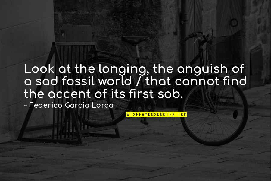 Fossil Quotes By Federico Garcia Lorca: Look at the longing, the anguish of a