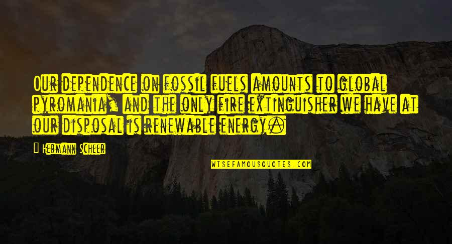Fossil Quotes By Hermann Scheer: Our dependence on fossil fuels amounts to global