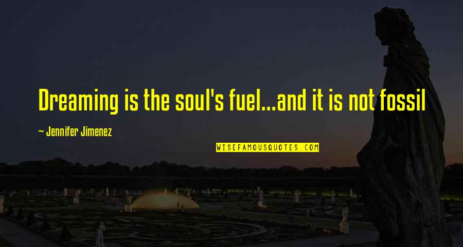 Fossil Quotes By Jennifer Jimenez: Dreaming is the soul's fuel...and it is not