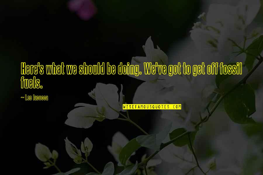 Fossil Quotes By Lee Iacocca: Here's what we should be doing. We've got