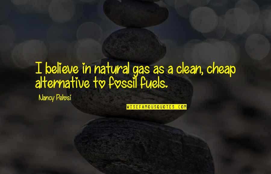 Fossil Quotes By Nancy Pelosi: I believe in natural gas as a clean,