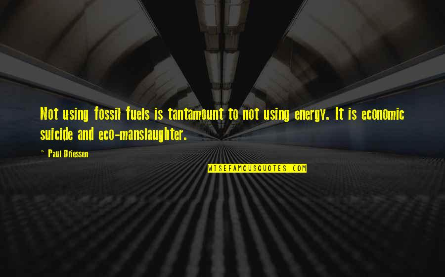 Fossil Quotes By Paul Driessen: Not using fossil fuels is tantamount to not