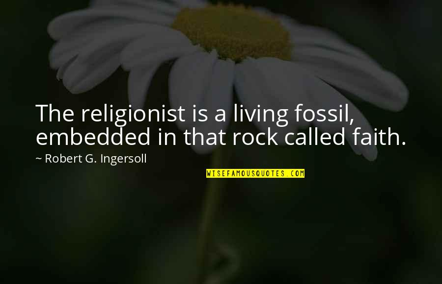 Fossil Quotes By Robert G. Ingersoll: The religionist is a living fossil, embedded in