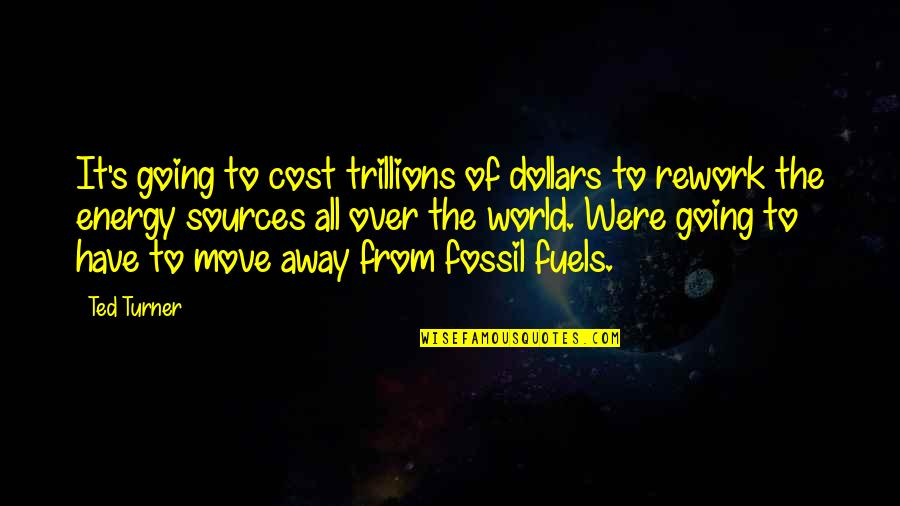 Fossil Quotes By Ted Turner: It's going to cost trillions of dollars to
