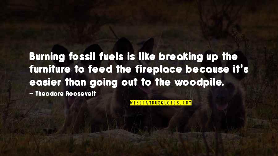 Fossil Quotes By Theodore Roosevelt: Burning fossil fuels is like breaking up the