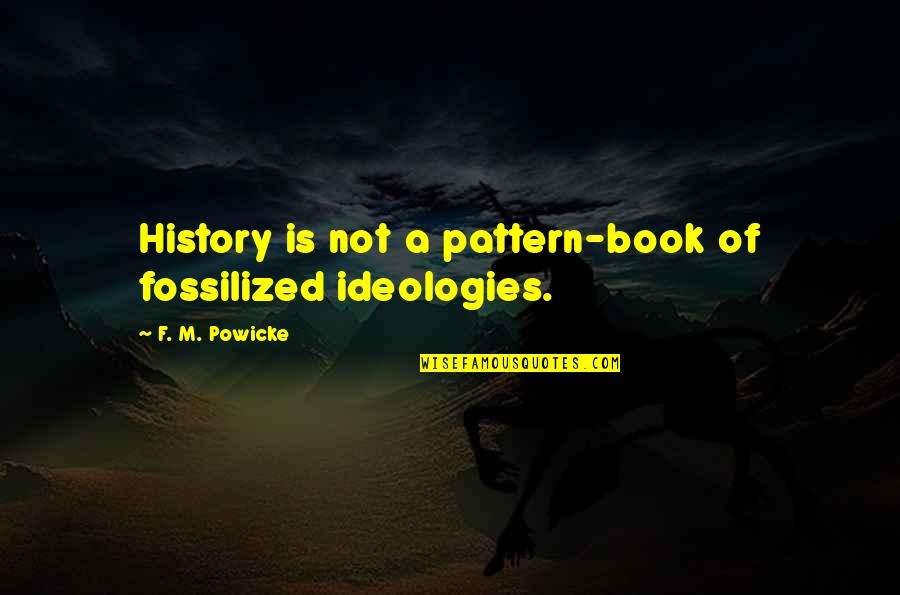Fossilized Quotes By F. M. Powicke: History is not a pattern-book of fossilized ideologies.