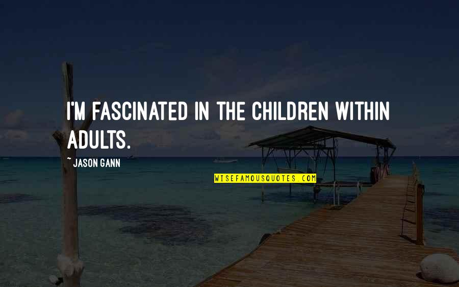 Foster Hibbard Quotes By Jason Gann: I'm fascinated in the children within adults.