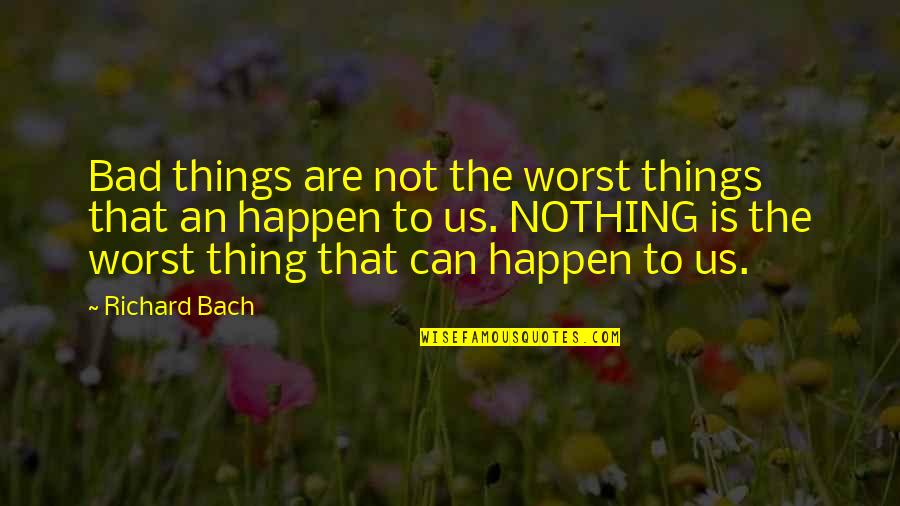 Foster Hibbard Quotes By Richard Bach: Bad things are not the worst things that