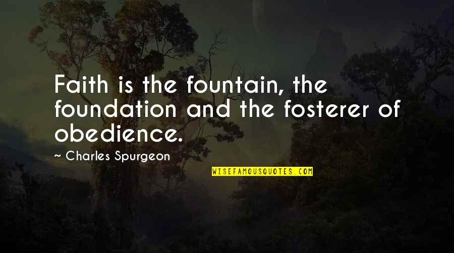 Fosterer Quotes By Charles Spurgeon: Faith is the fountain, the foundation and the