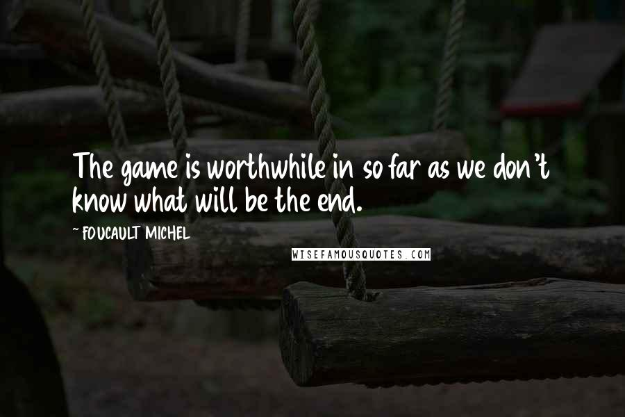 FOUCAULT MICHEL quotes: The game is worthwhile in so far as we don't know what will be the end.