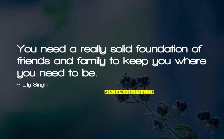 Foundation Of Family Quotes By Lilly Singh: You need a really solid foundation of friends