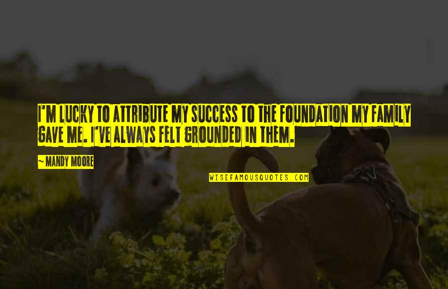 Foundation Of Family Quotes By Mandy Moore: I'm lucky to attribute my success to the
