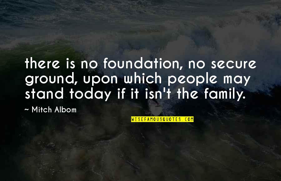 Foundation Of Family Quotes By Mitch Albom: there is no foundation, no secure ground, upon