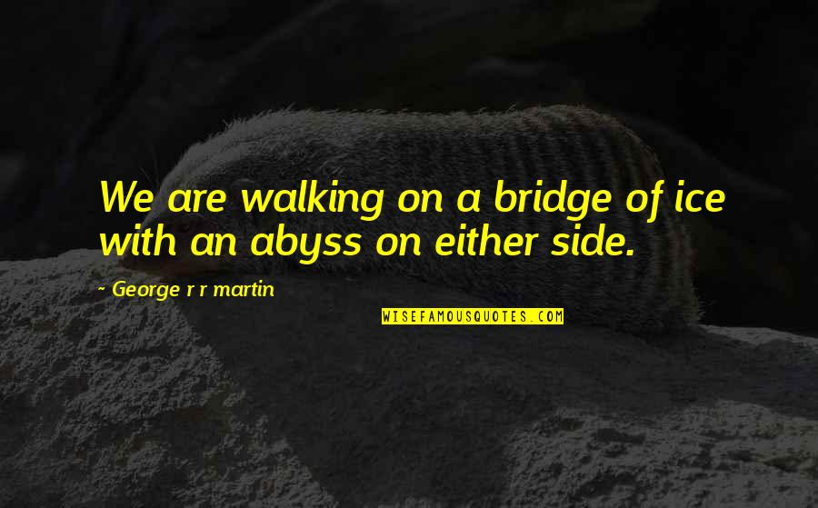 Founders Big Government Quotes By George R R Martin: We are walking on a bridge of ice