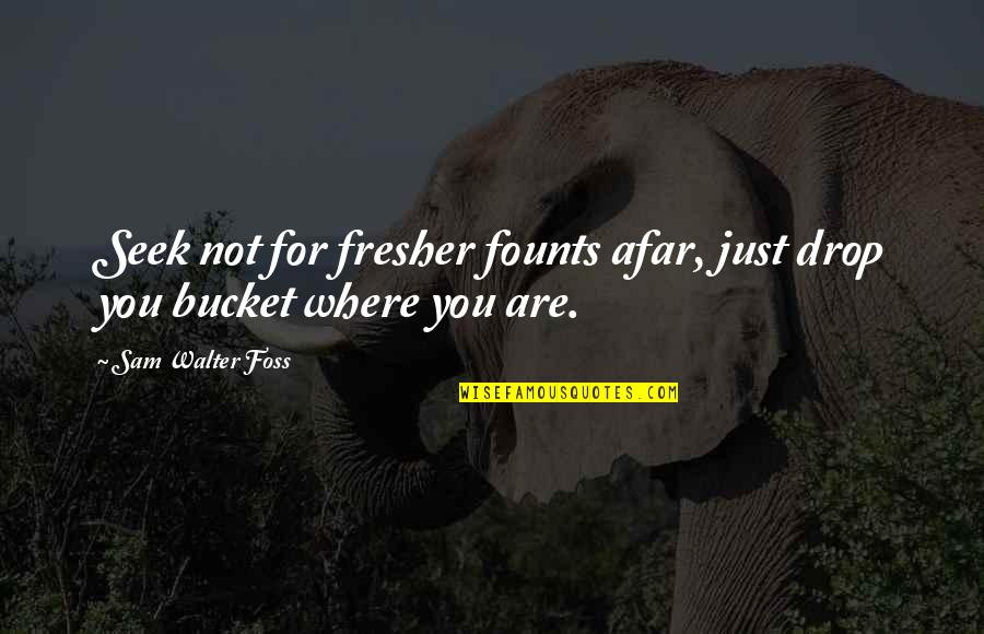 Founts Quotes By Sam Walter Foss: Seek not for fresher founts afar, just drop