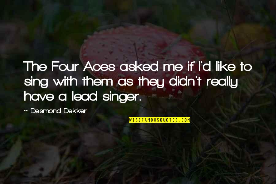 Four Aces Quotes By Desmond Dekker: The Four Aces asked me if I'd like