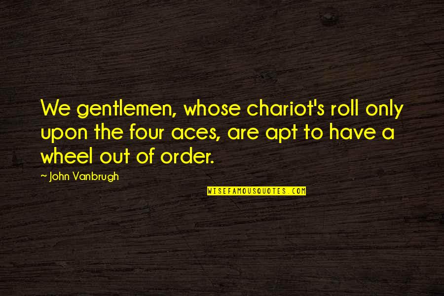 Four Aces Quotes By John Vanbrugh: We gentlemen, whose chariot's roll only upon the