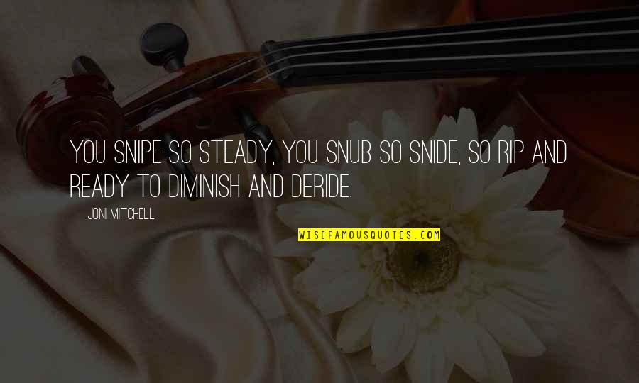 Four Letter Words Quotes By Joni Mitchell: You snipe so steady, you snub so snide,
