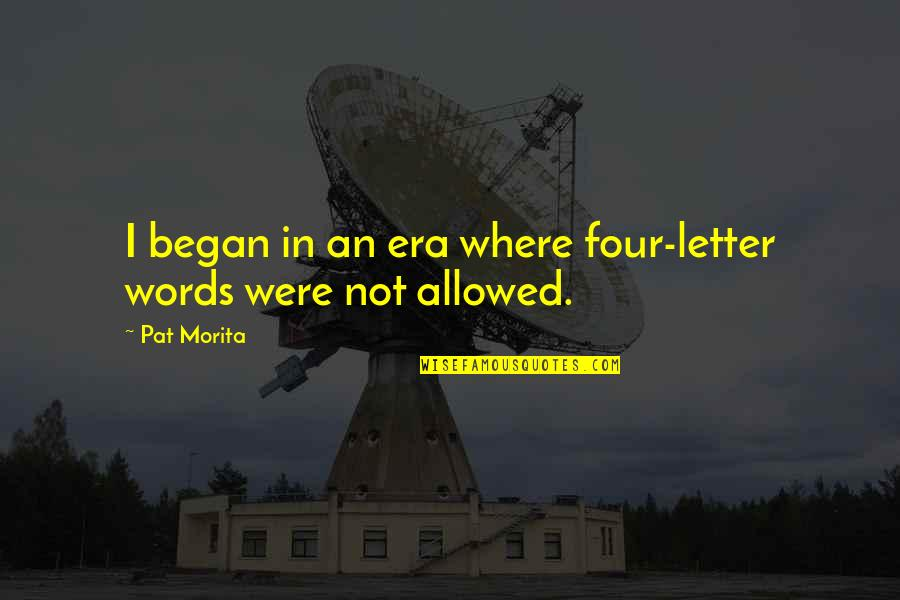 Four Letter Words Quotes By Pat Morita: I began in an era where four-letter words
