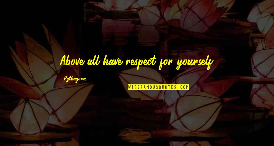 Four Letter Words Quotes By Pythagoras: Above all have respect for yourself.