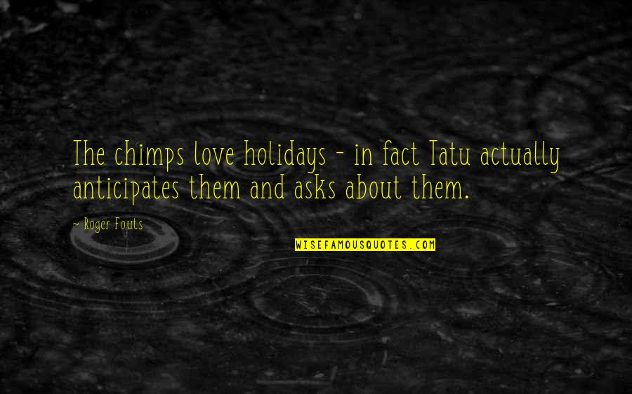 Four Letter Words Quotes By Roger Fouts: The chimps love holidays - in fact Tatu