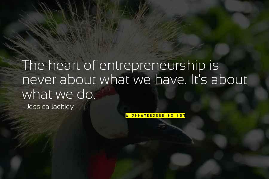 Foxes And Wolves Quotes By Jessica Jackley: The heart of entrepreneurship is never about what