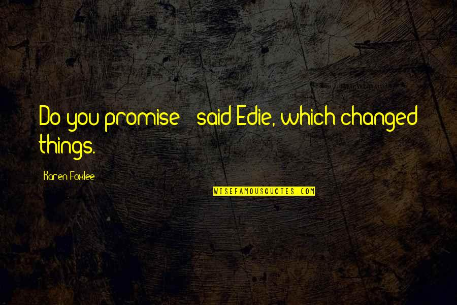 Foxlee Quotes By Karen Foxlee: Do you promise?' said Edie, which changed things.