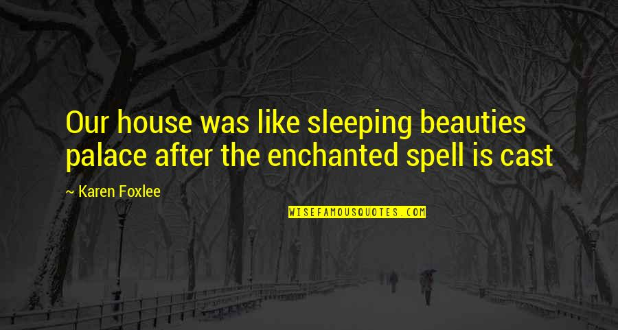 Foxlee Quotes By Karen Foxlee: Our house was like sleeping beauties palace after