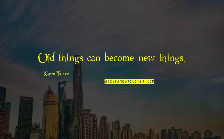 Foxlee Quotes By Karen Foxlee: Old things can become new things.