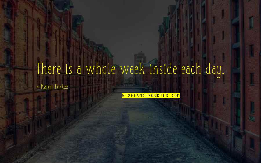 Foxlee Quotes By Karen Foxlee: There is a whole week inside each day.