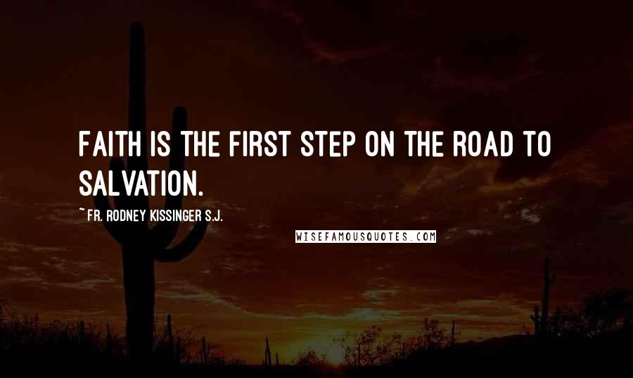 Fr. Rodney Kissinger S.J. quotes: Faith is the first step on the road to salvation.