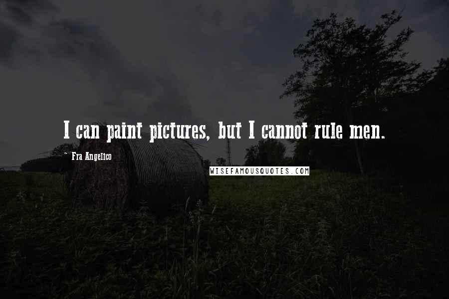 Fra Angelico quotes: I can paint pictures, but I cannot rule men.