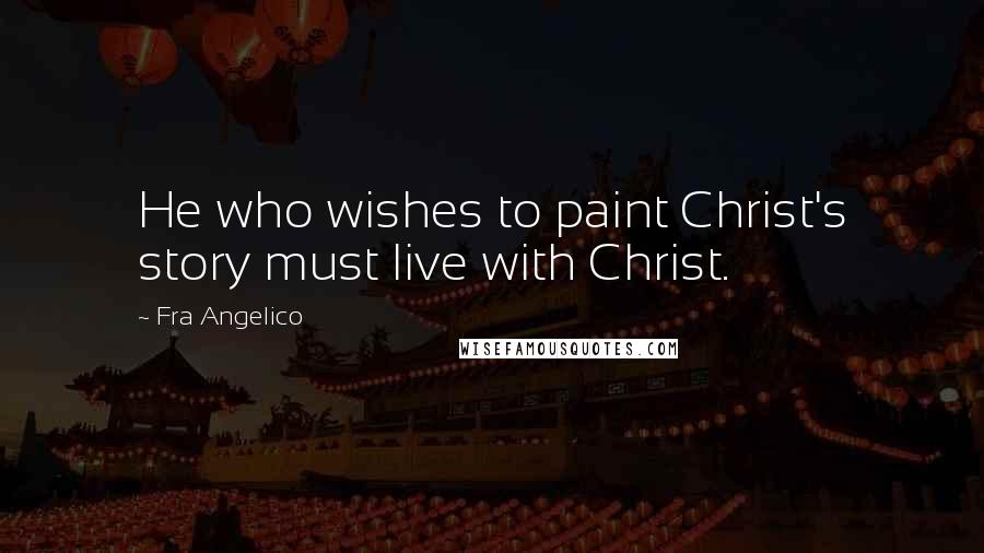 Fra Angelico quotes: He who wishes to paint Christ's story must live with Christ.