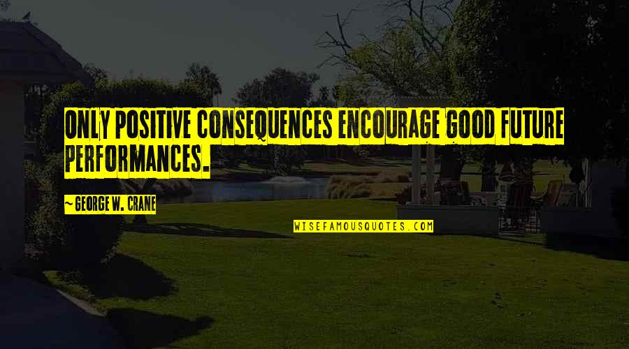 Fra Giovanni Giocondo Quotes By George W. Crane: Only positive consequences encourage good future performances.