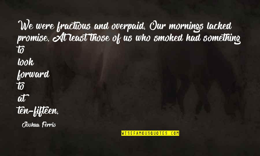 Fractious Quotes By Joshua Ferris: We were fractious and overpaid. Our mornings lacked