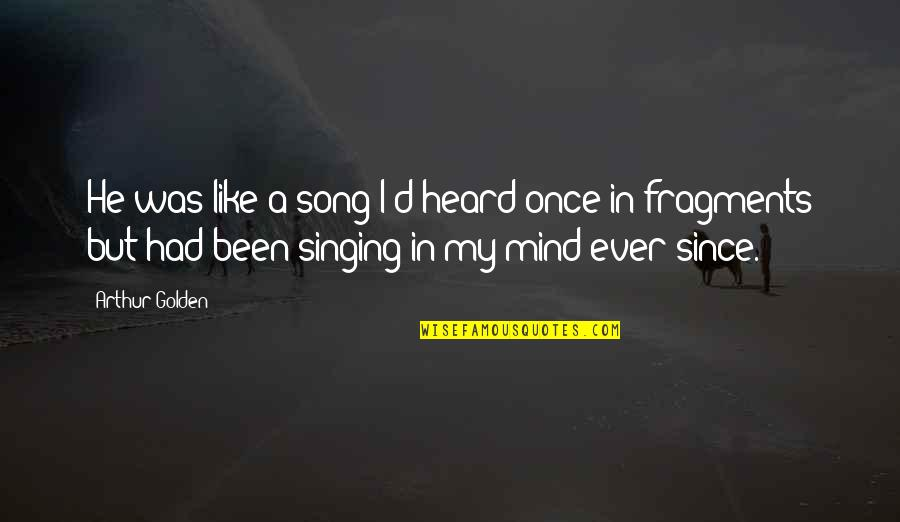 Fragments Quotes By Arthur Golden: He was like a song I'd heard once