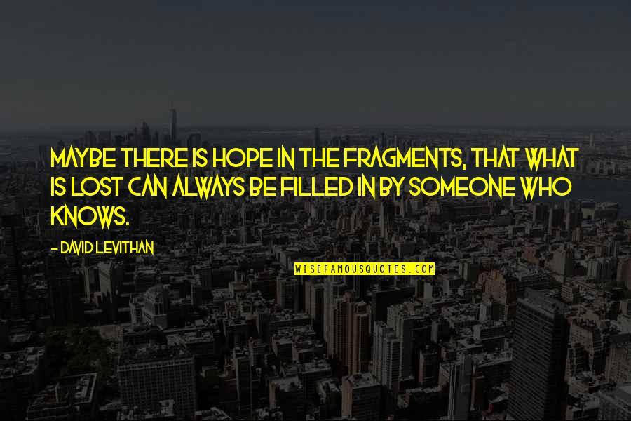 Fragments Quotes By David Levithan: Maybe there is hope in the fragments, that