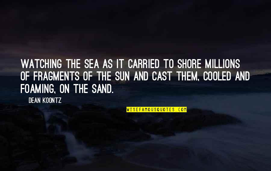 Fragments Quotes By Dean Koontz: Watching the sea as it carried to shore