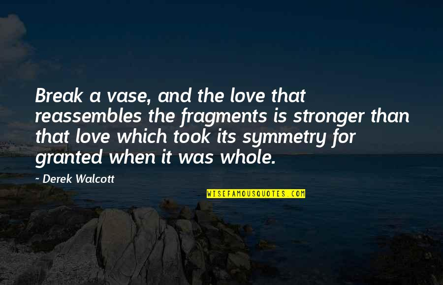 Fragments Quotes By Derek Walcott: Break a vase, and the love that reassembles