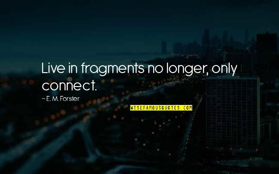 Fragments Quotes By E. M. Forster: Live in fragments no longer, only connect.