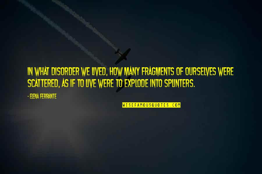 Fragments Quotes By Elena Ferrante: In what disorder we lived, how many fragments
