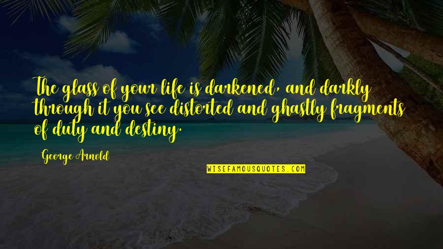 Fragments Quotes By George Arnold: The glass of your life is darkened, and