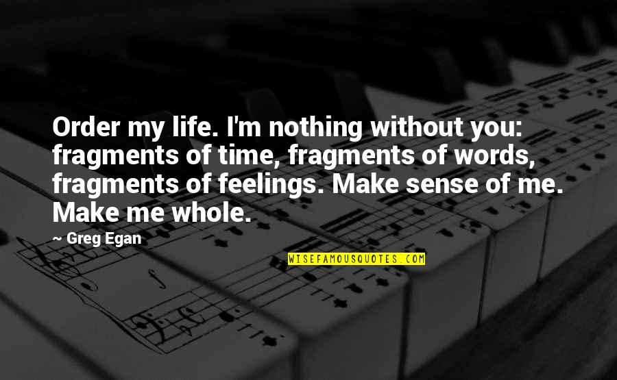 Fragments Quotes By Greg Egan: Order my life. I'm nothing without you: fragments