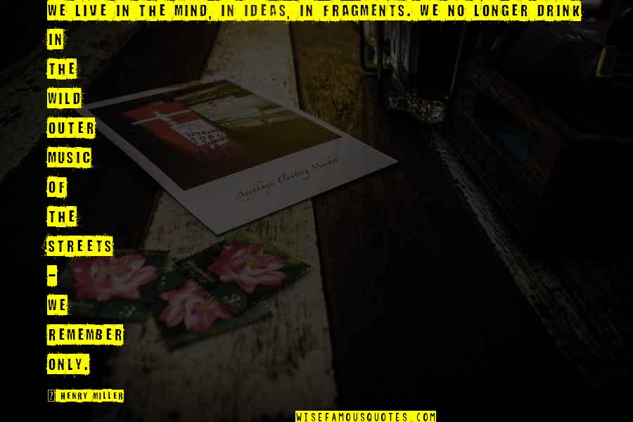 Fragments Quotes By Henry Miller: We live in the mind, in ideas, in