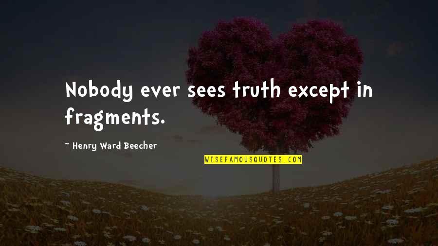 Fragments Quotes By Henry Ward Beecher: Nobody ever sees truth except in fragments.