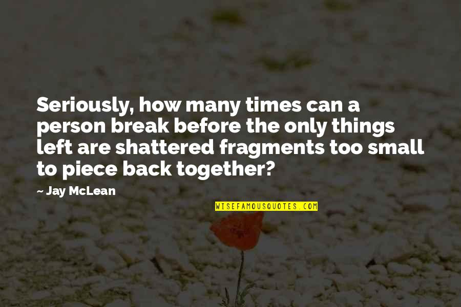 Fragments Quotes By Jay McLean: Seriously, how many times can a person break