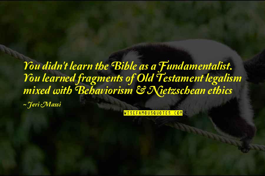Fragments Quotes By Jeri Massi: You didn't learn the Bible as a Fundamentalist.