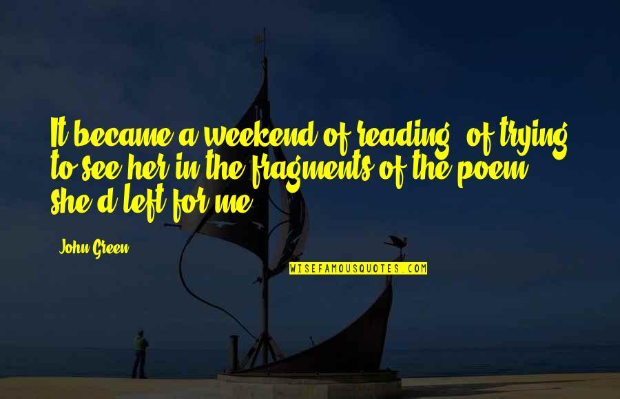 Fragments Quotes By John Green: It became a weekend of reading, of trying
