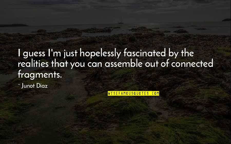 Fragments Quotes By Junot Diaz: I guess I'm just hopelessly fascinated by the