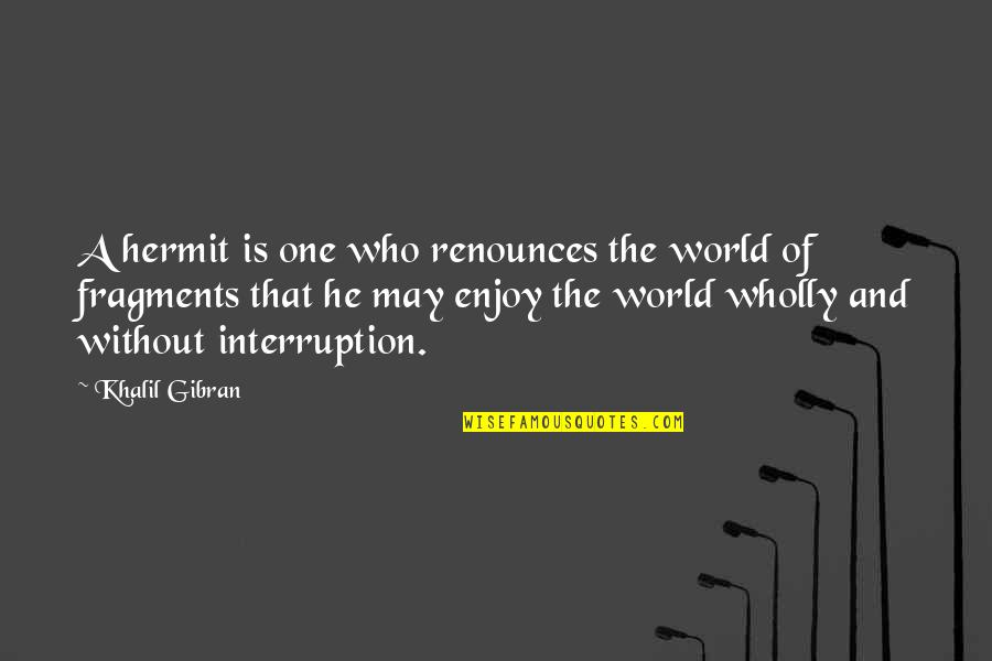 Fragments Quotes By Khalil Gibran: A hermit is one who renounces the world